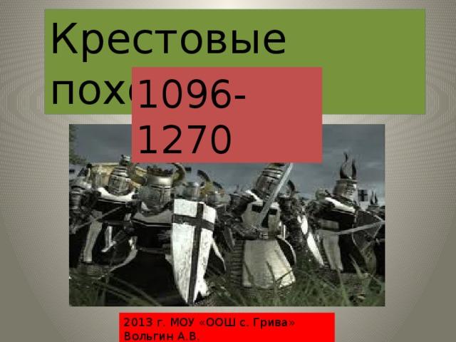 Крестовые походы 1096-1270 2013 г. МОУ «ООШ с. Грива» Вольгин А.В.