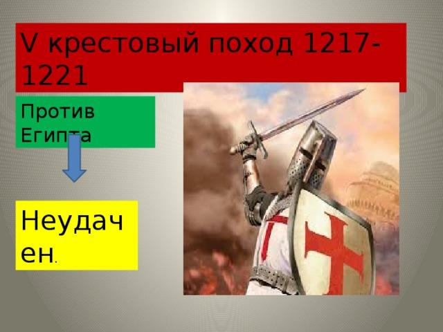 V крестовый поход 1217-1221 Против Египта Неудачен .