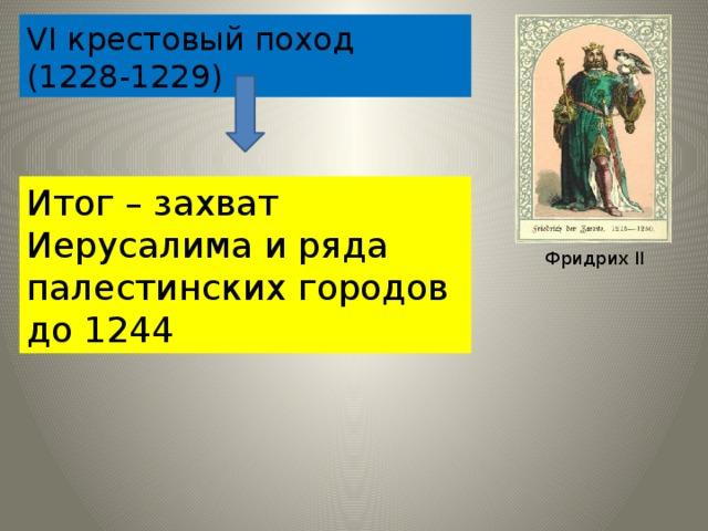VΙ крестовый поход (1228-1229) Итог – захват Иерусалима и ряда палестинских городов до 1244 Фридрих ΙΙ