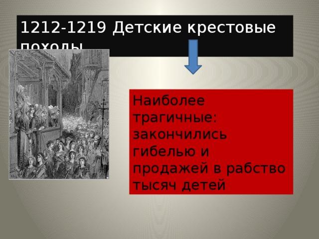 1212-1219 Детские крестовые походы Наиболее трагичные: закончились гибелью и продажей в рабство тысяч детей