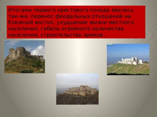 Итогами первого крестового похода явились так-же: перенос феодальных отношений на ближний восток, ухудшение жизни местного населения, гибель огромного количества населения, строительство замков…