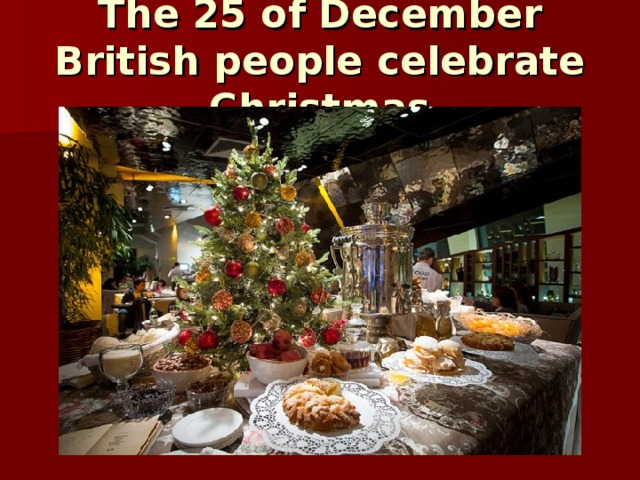 The 25 of December British people celebrate Christmas