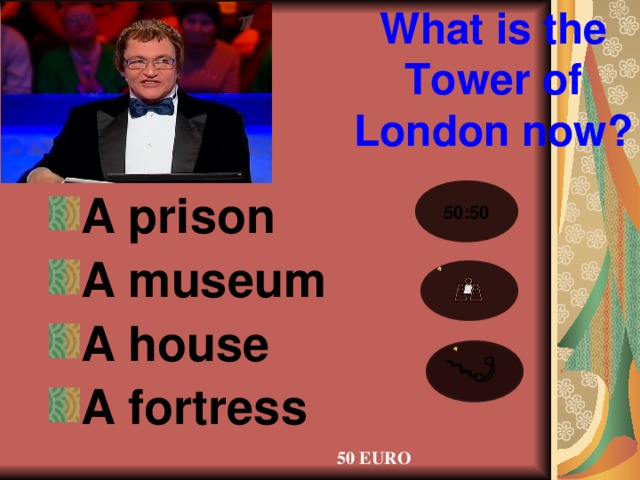 What is the Tower of London now? A prison A museum A house A fortress 50:50 50 EURO