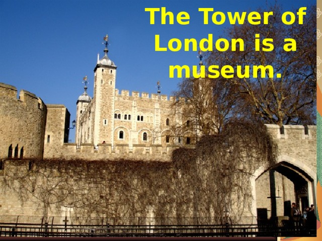 The Tower of London is а museum.
