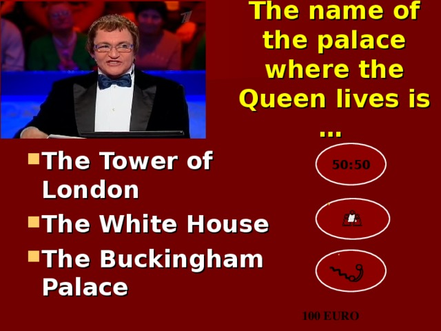 The name of the palace where the Queen lives is …  The Tower of London  The White House The Buckingham Palace 50:50 100 EURO