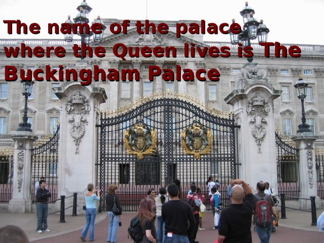 The name of the palace where the Queen lives is  The Buckingham Palace