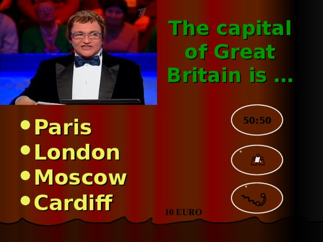 The capital of Great Britain is …  Paris London Moscow Cardiff 50:50 10 EURO