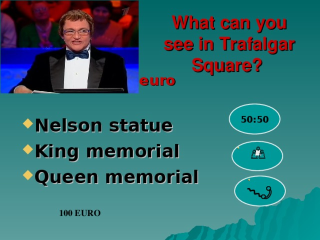 What can you see in Trafalgar Square?  euro 50:50 Nelson statue King memorial Queen memorial  100 EURO