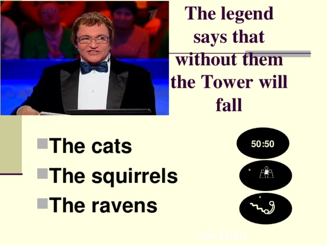 The legend says that without them the Tower will fall   The cats The squirrels The ravens  50:50 100 EURO