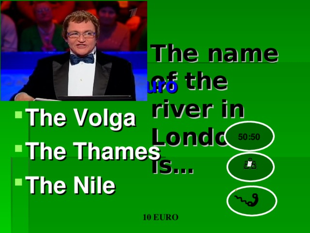 The name of the river in London is…   euro The Volga The Thames The Nile 50:50 10 EURO