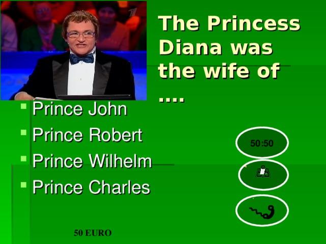 The Princess Diana was the wife of …. Prince John Prince Robert Prince Wilhelm Prince Charles  50:50 50 EURO