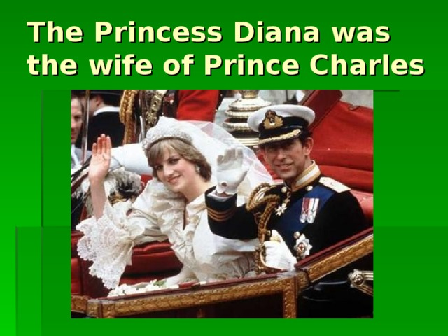 The Princess Diana was the wife of Prince Charles