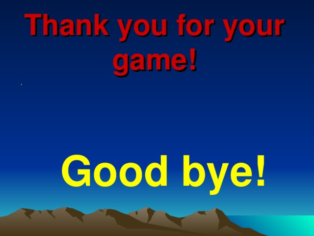 Thank you for your game!  Good bye!