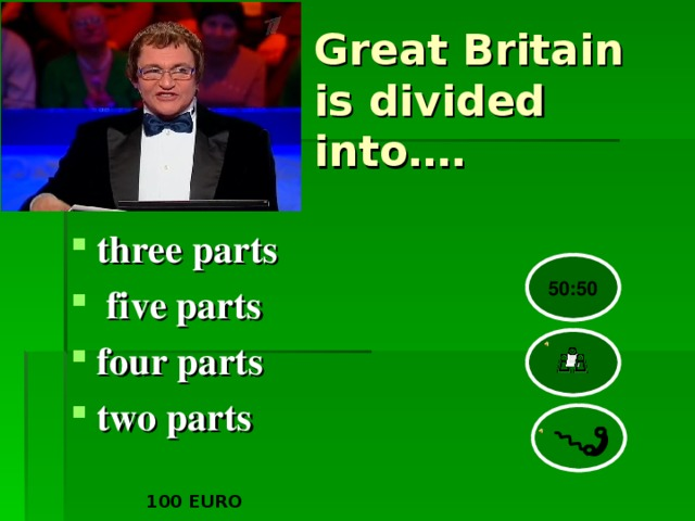 Great Britain is divided into…. three parts  five parts four parts two parts 50:50 100 EURO