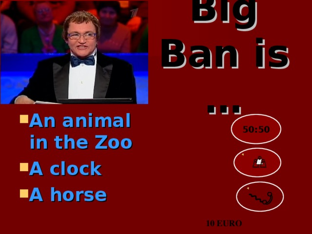 Big Ban is …   An animal in the Zoo A clock A horse  50:50 10 EURO