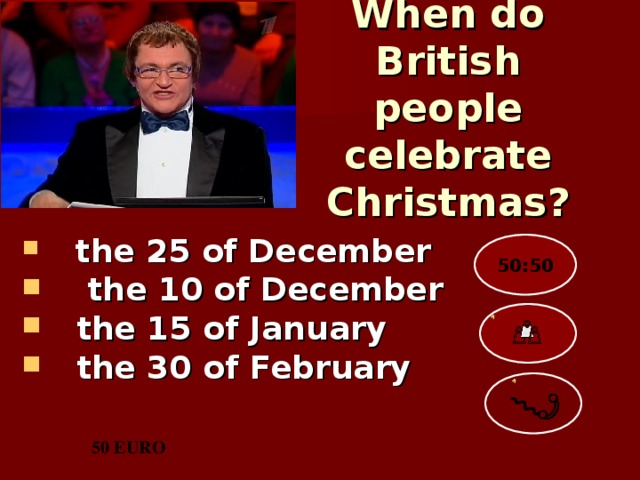 When do British people celebrate Christmas?   the 25 of December  the 10 of December  the 15 of January  the 30 of February  50:50 50 EURO