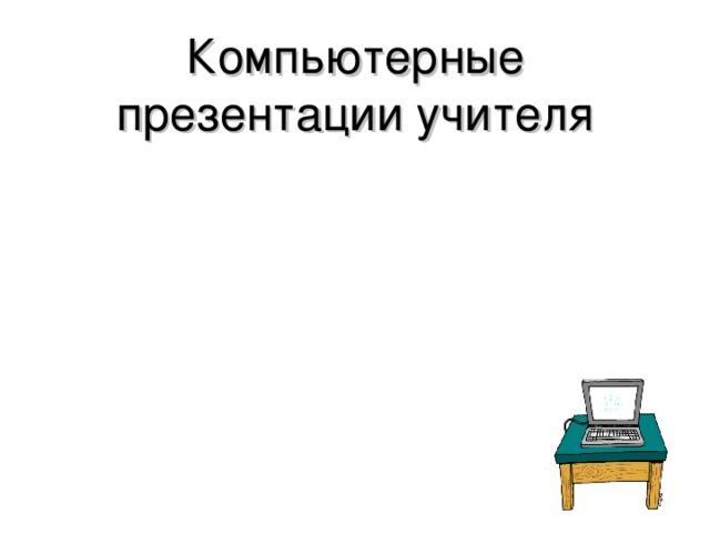 Компьютерные презентации учителя