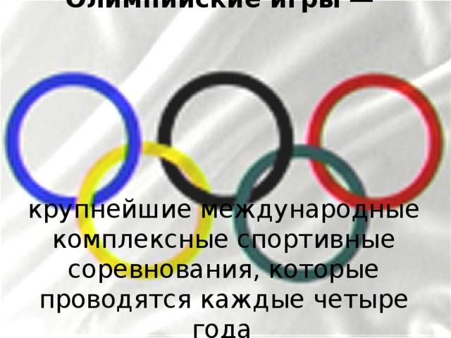 Олимпийские игры — крупнейшие международные комплексные спортивные соревнова ния , которые проводятся каждые четыре года