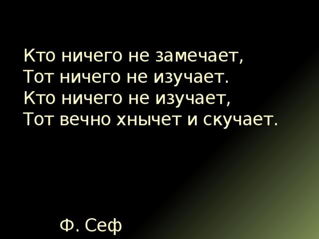 Кто ничего не замечает,  Тот ничего не изучает.  Кто ничего не изучает,  Тот вечно хнычет и скучает.      Ф. Сеф