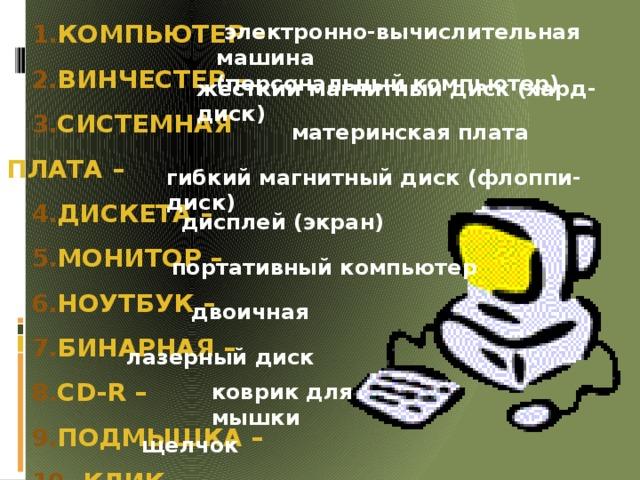 электронно-вычислительная машина (персональный компьютер) КОМПЬЮТЕР – ВИНЧЕСТЕР – СИСТЕМНАЯ ПЛАТА – ДИСКЕТА – МОНИТОР – НОУТБУК – БИНАРНАЯ – СD-R – ПОДМЫШКА –  КЛИК-     жёсткий магнитный диск (хард-диск) материнская плата гибкий магнитный диск (флоппи-диск) дисплей (экран) портативный компьютер двоичная лазерный диск коврик для мышки щелчок