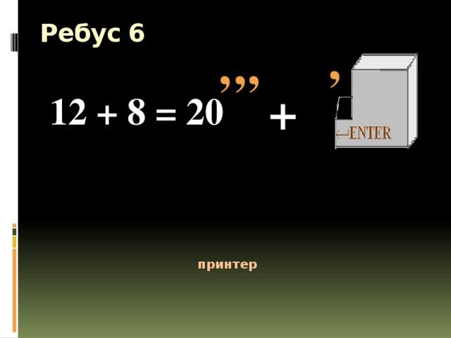 Ребус 6 , , , , + 12 + 8 = 20 принтер
