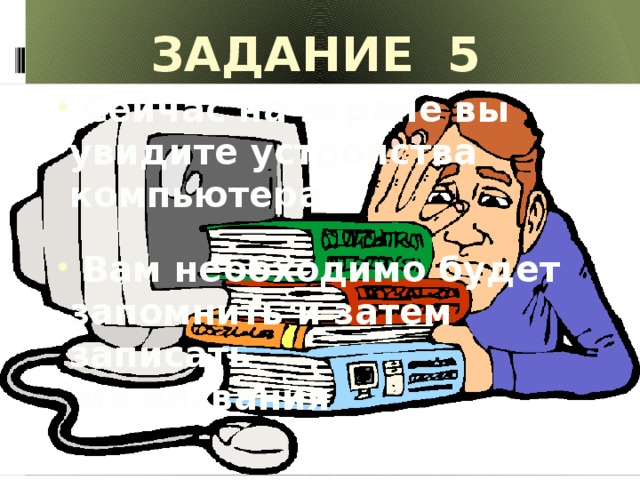 Задание 5 «УСТРОЙСТВА ПК»  Сейчас на экране вы увидите устройства компьютера   Вам необходимо будет запомнить и затем записать  их названия