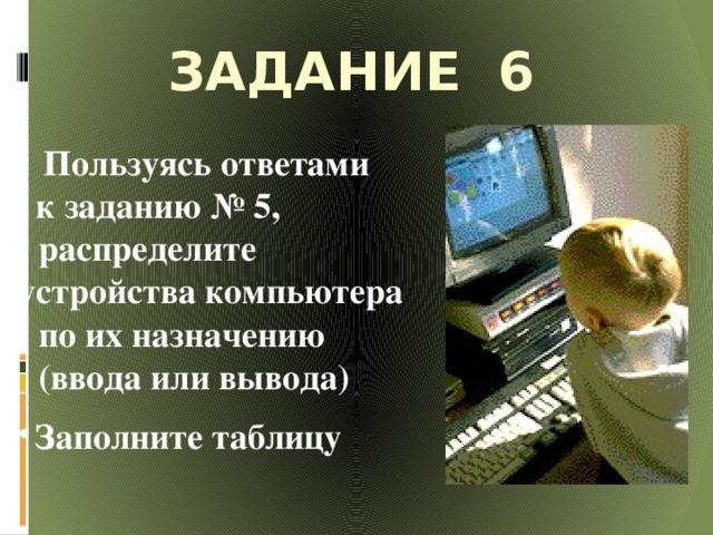 Задание 6      Пользуясь ответами  к заданию № 5, распределите устройства компьютера по их назначению (ввода или вывода)