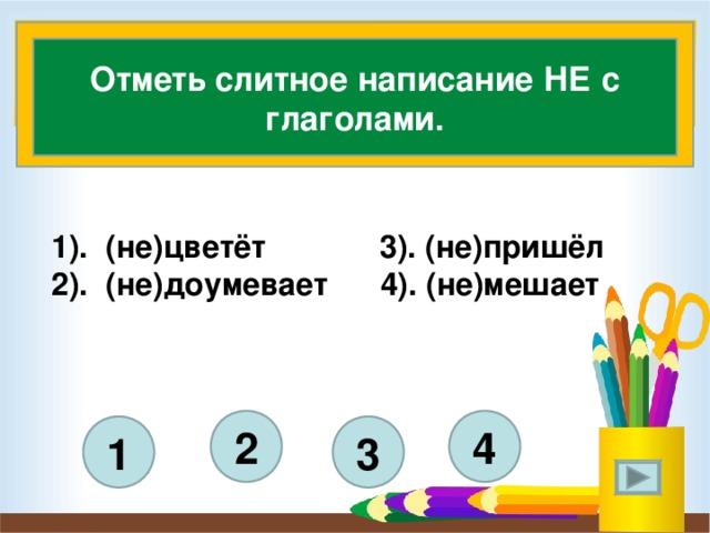 Отметь слитное написание НЕ с глаголами. 1). (не)цветёт 3). (не)пришёл 2). (не)доумевает 4). (не)мешает    4 2 3 1