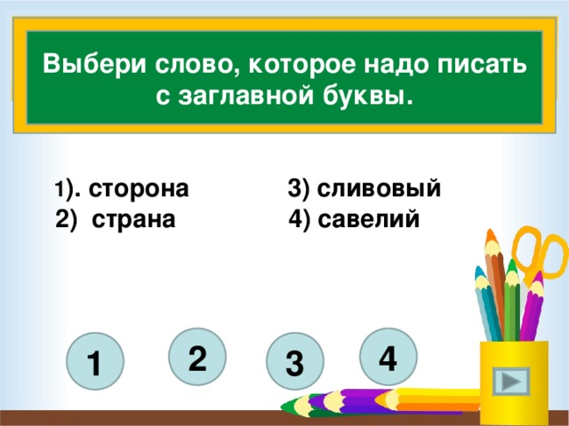Выбери слово, которое надо писать с заглавной буквы.  1 ). сторона 3) сливовый  2) страна 4) савелий    4 2 3 1