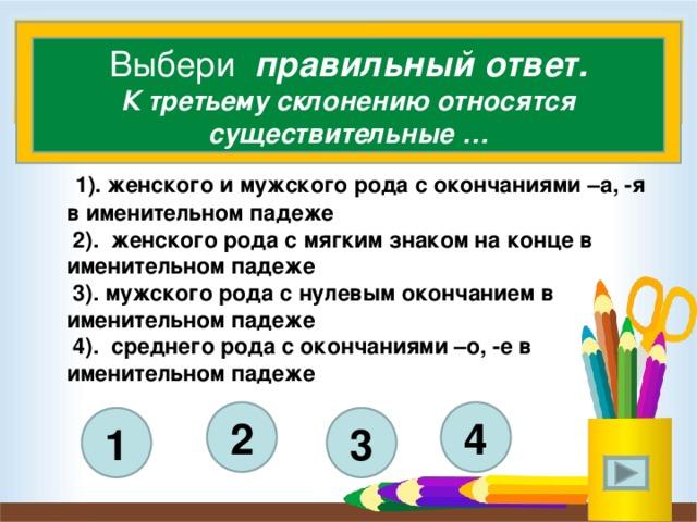 Выбери правильный ответ. К третьему склонению относятся существительные …  1). женского и мужского рода с окончаниями –а, -я в именительном падеже  2). женского рода с мягким знаком на конце в именительном падеже  3). мужского рода с нулевым окончанием в именительном падеже  4). среднего рода с окончаниями –о, -е в именительном падеже    4 2 3 1