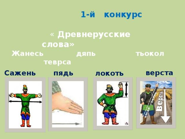 1-й конкурс  « Древнерусские слова» Жанесь дяпь тьокол теврса верста Сажень  пядь локоть