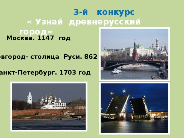 3-й конкурс  « Узнай древнерусский город» Москва. 1147 год Новгород- столица Руси. 862 год Санкт-Петербург. 1703 год