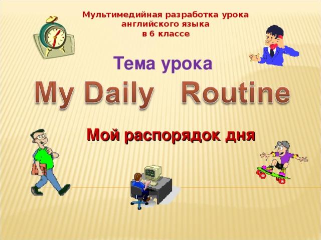 Мультимедийная разработка урока  английского языка в 6 классе Тема урока Мой распорядок дня