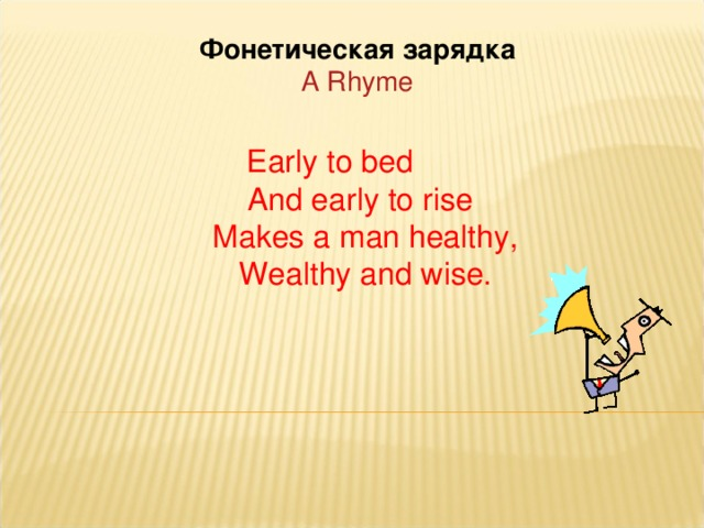 Фонетическая зарядка A Rhyme Early to bed  And early to rise  Makes a man healthy,  Wealthy and wise.