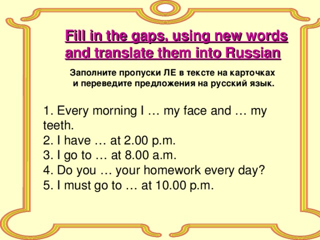 Fill in the gaps, using new words and translate them into Russian Заполните пропуски ЛЕ в тексте на карточках и переведите предложения на русский язык. 1. Every morning I … my face and … my teeth. 2. I have … at 2.00 p.m. 3. I go to … at 8.00 a.m. 4. Do you … your homework every day? 5. I must go to … at 10.00 p.m.