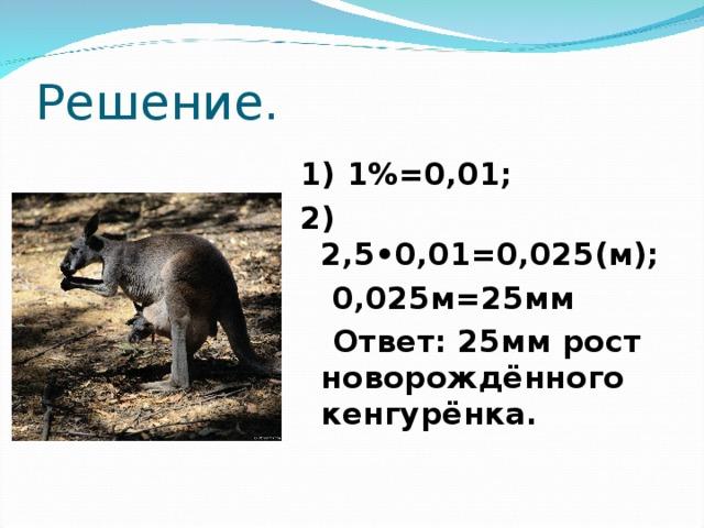 Решение. 1) 1%=0,01; 2) 2,5•0,01=0,025(м);  0,025м=25мм  Ответ: 25мм рост новорождённого кенгурёнка.