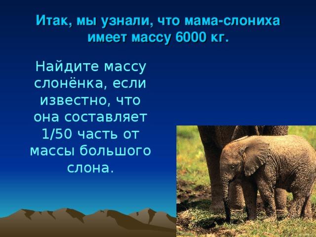 Итак, мы узнали, что мама-слониха имеет массу 6000 кг.  Найдите массу слонёнка, если известно, что она составляет 1/50 часть от массы большого слона.