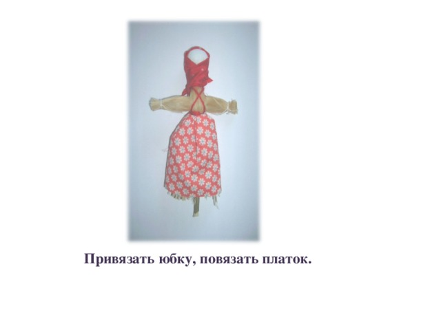 Привязать юбку, повязать платок.