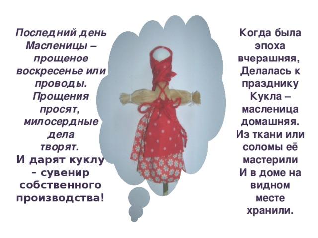 Последний день Масленицы – прощеное воскресенье или проводы. Прощения просят, милосердные дела творят.  Когда была эпоха вчерашняя, Делалась к празднику Кукла – масленица домашняя. Из ткани или соломы её мастерили И в доме на видном месте хранили. И дарят куклу – сувенир собственного производства!