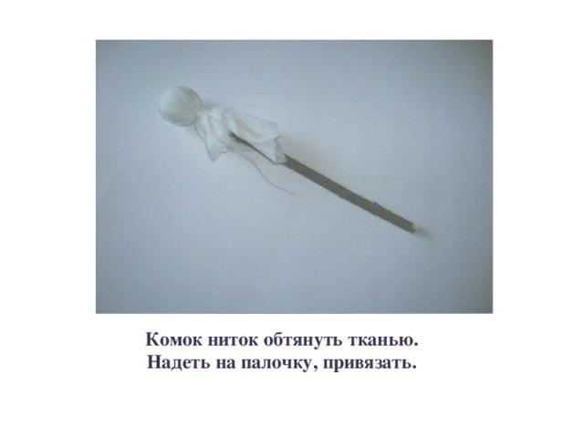 Комок ниток обтянуть тканью. Надеть на палочку, привязать.