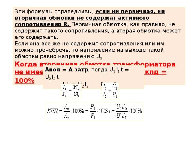 Эти формулы справедливы, если ни первичная, ни вторичная обмотки не содержат активного сопротивления R. Первичная обмотка, как правило, не содержит такого сопротивления, а вторая обмотка может его содержать. Если она все же не содержит сопротивления или им можно пренебречь, то напряжение на выходе такой обмотки равно напряжению U 2 . Когда вторичная обмотка трансформатора не имеет сопротивления R 2 = 0, то кпд = 100% Апол = А затр , тогда U 1 I 1 t = U 2 I 2 t  U 1 I 1 = U 2 I 2 Р 1 = Р 2
