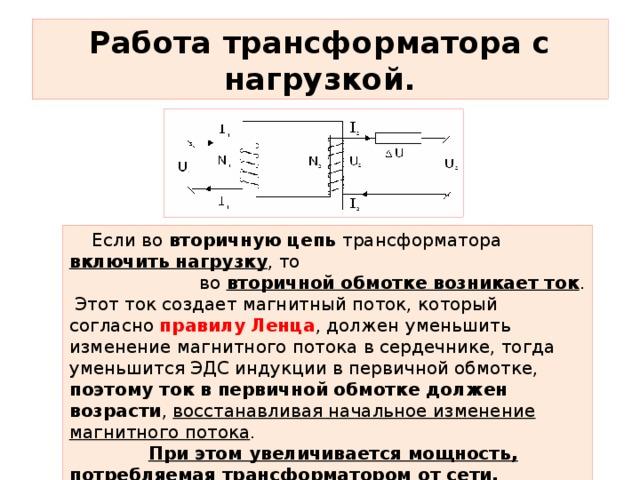 Работа трансформатора с нагрузкой.  Если во вторичную цепь трансформатора включить нагрузку , то  во вторичной обмотке возникает ток .  Этот ток создает магнитный поток, который согласно правилу  Ленца , должен уменьшить изменение магнитного потока в сердечнике, тогда уменьшится ЭДС индукции в первичной обмотке, поэтому ток в первичной обмотке должен возрасти , восстанавливая начальное изменение магнитного потока .  При этом увеличивается мощность, потребляемая трансформатором от сети.