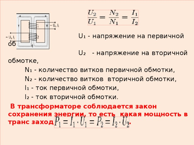U₁ - напряжение на первичной обмотке,  U₂  - напряжение на вторичной обмотке,  N₁ - количество витков первичной обмотки,  N₂ - количество витков вторичной обмотки,  I₁ - ток первичной обмотки,  I₂ - ток вторичной обмотки.  В трансформаторе соблюдается закон сохранения энергии, то есть какая мощность в транс заходит, такая и выходит.