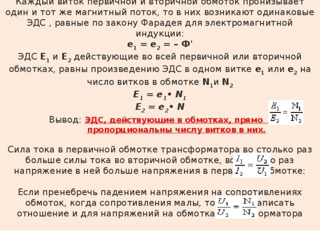 Каждый виток первичной и вторичной обмоток пронизывает один и тот же магнитный поток, то в них возникают одинаковые ЭДС , равные по закону Фарадея для электромагнитной индукции: е 1 = е 2 = – Ф' ЭДС Е 1 и Е 2 действующие во всей первичной или вторичной обмотках, равны произведению ЭДС в одном витке е 1 или е 2 на число витков в обмотке N 1 и N 2 Е 1 = е 1 • N 1  Е 2 = е 2 • N Вывод: ЭДС, действующие в обмотках, прямо  пропорциональны числу витков в них. Сила тока в первичной обмотке трансформатора во столько раз больше силы тока во вторичной обмотке, во сколько раз напряжение в ней больше напряжения в первичной обмотке: Если пренебречь падением напряжения на сопротивлениях обмоток, когда сопротивления малы, то можно записать отношение и для напряжений на обмотках трансформатора
