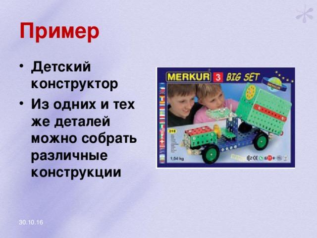 Пример Детский конструктор Из одних и тех же деталей можно собрать различные конструкции 30.10.16