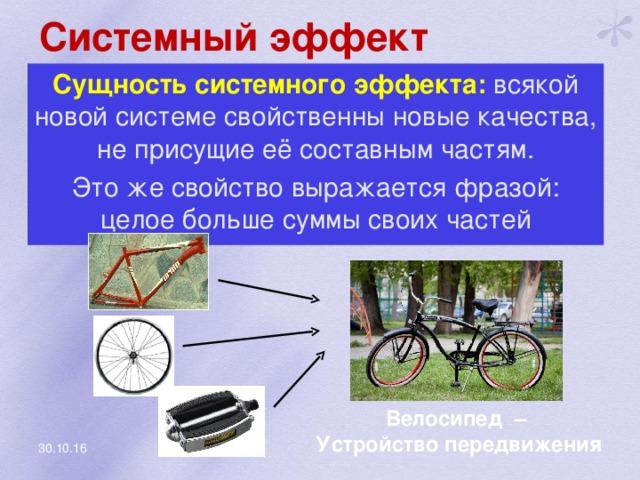 Системный эффект Сущность системного эффекта: всякой новой системе свойственны новые качества, не присущие её составным частям. Это же свойство выражается фразой: целое больше суммы своих частей Велосипед – Устройство передвижения 30.10.16