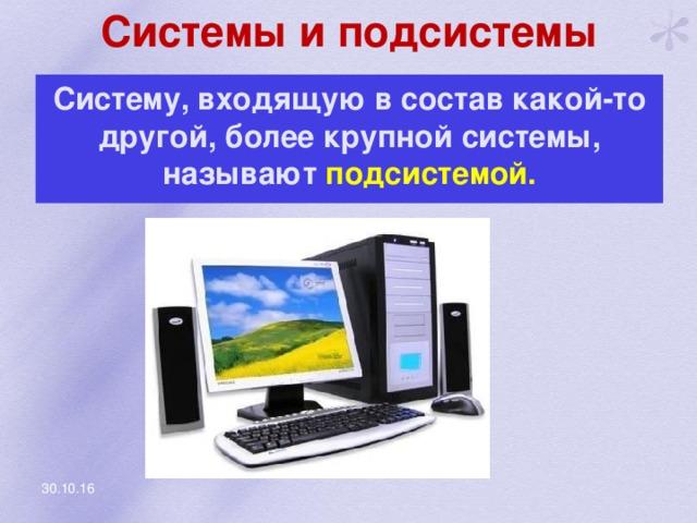 Системы и подсистемы Систему, входящую в состав какой-то другой, более крупной системы, называют подсистемой. 30.10.16