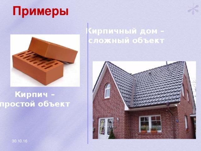 Примеры Кирпичный дом – сложный объект Кирпич – простой объект 30.10.16