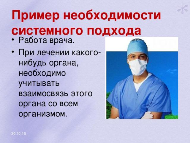 Пример необходимости системного подхода Работа врача. При лечении какого-нибудь органа, необходимо учитывать взаимосвязь этого органа со всем организмом. 30.10.16