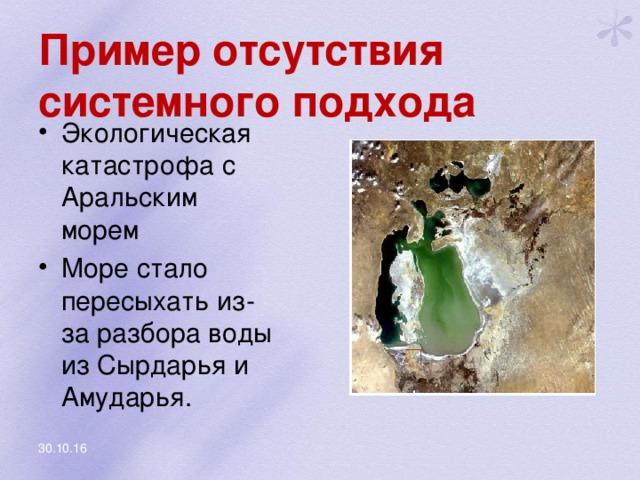 Пример отсутствия системного подхода Экологическая катастрофа с Аральским морем Море стало пересыхать из-за разбора воды из Сырдарья и Амударья. 30.10.16